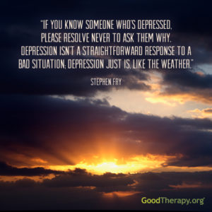 """If you know someone's who's depressed, please resolve never to ask them why. Depression isn't a straightforward response to a bad situation: depression just is, like the weather."" - Stephen Fry"