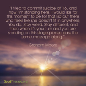 """I tried to commit suicide at 16, and now I'm standing here. I would like for this moment to be for that kid out there who feels like she doesn't fit in anywhere. You do. Stay weird. Stay different, and then when it's your turn and you are standing on this stage please pass the same message along."" - Graham Moore"