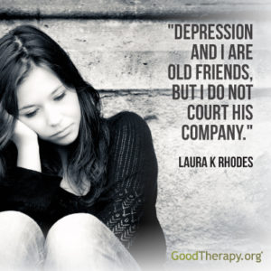 """Depression and I are old friends, but I do not court his company."" - Laura K. Rhodes"
