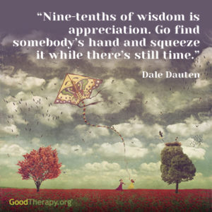 """Nine-tenths of wisdom is appreciation. Go find somebody's hand and squeeze it while there's still time."" -Dale Dauten"