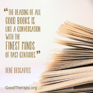 """The reading of all good books is like a conversation with the finest minds of past centuries."" -Rene' Descartes"