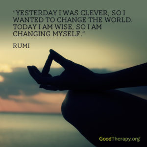 """Yesterday I was clever, so I wanted to change the world. Today I am wise, so I am changing myself."" -Rumi"