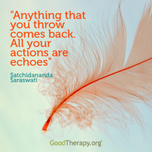 """Anything that you throw comes back. All your actions are echoes."" -Satchidananda Saraswati"