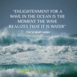 """Enlightenment for a wave in the ocean is the moment the wave realizes that it is water."" -Thich Nhat Hanh"