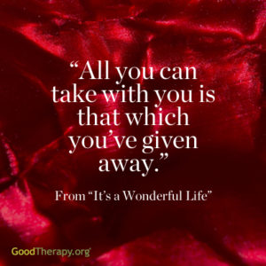 """All you can take with you is that which you've given away."" -From ""It's a Wonderful Life"""