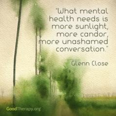 """What mental health needs is more sunlight, more candor, and more unashamed conversation."" Glenn Close"