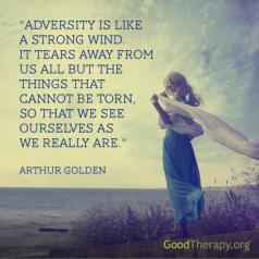 """Adversity is like a strong wind. It tears away from us all but the things that cannot be torn, so that we see ourselves as we really are."" - Arthur Golden"
